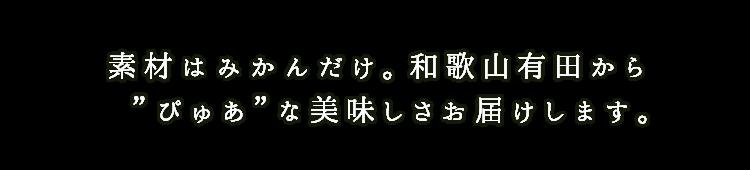 """素材はみかんだけ。和歌山有田から""""ぴゅあ""""な美味しさお届けします。"""